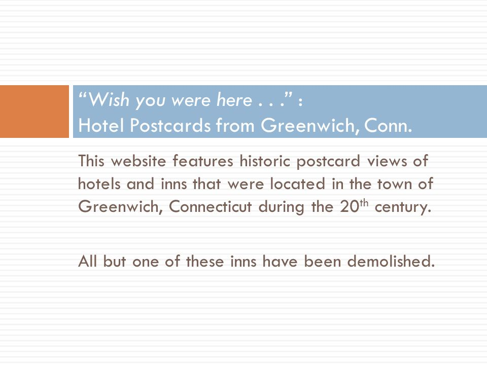 This website features historic postcard views of hotels and inns that were located in the town of Greenwich, Connecticut during the 20 th century.