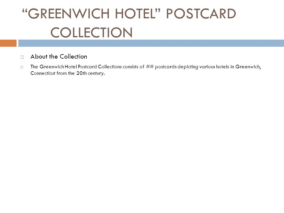 GREENWICH HOTEL POSTCARD COLLECTION About the Collection The Greenwich Hotel Postcard Collections consists of ## postcards depicting various hotels in