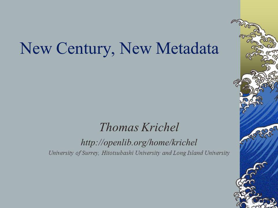 New Century, New Metadata Thomas Krichel http://openlib.org/home/krichel University of Surrey, Hitotsubashi University and Long Island University