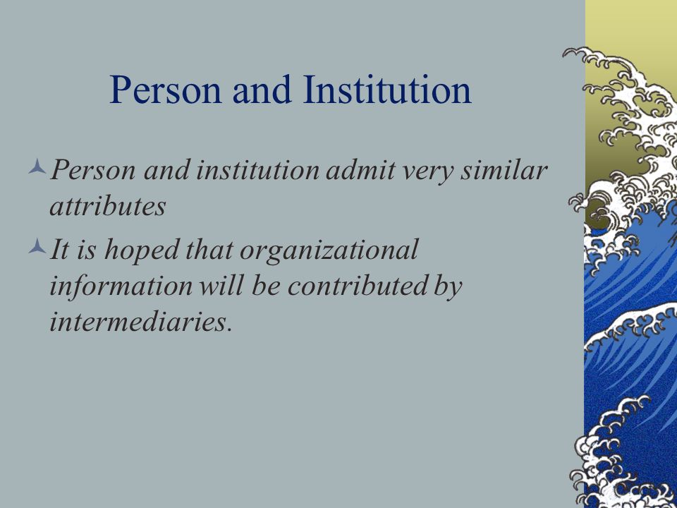 Person and Institution Person and institution admit very similar attributes It is hoped that organizational information will be contributed by intermediaries.
