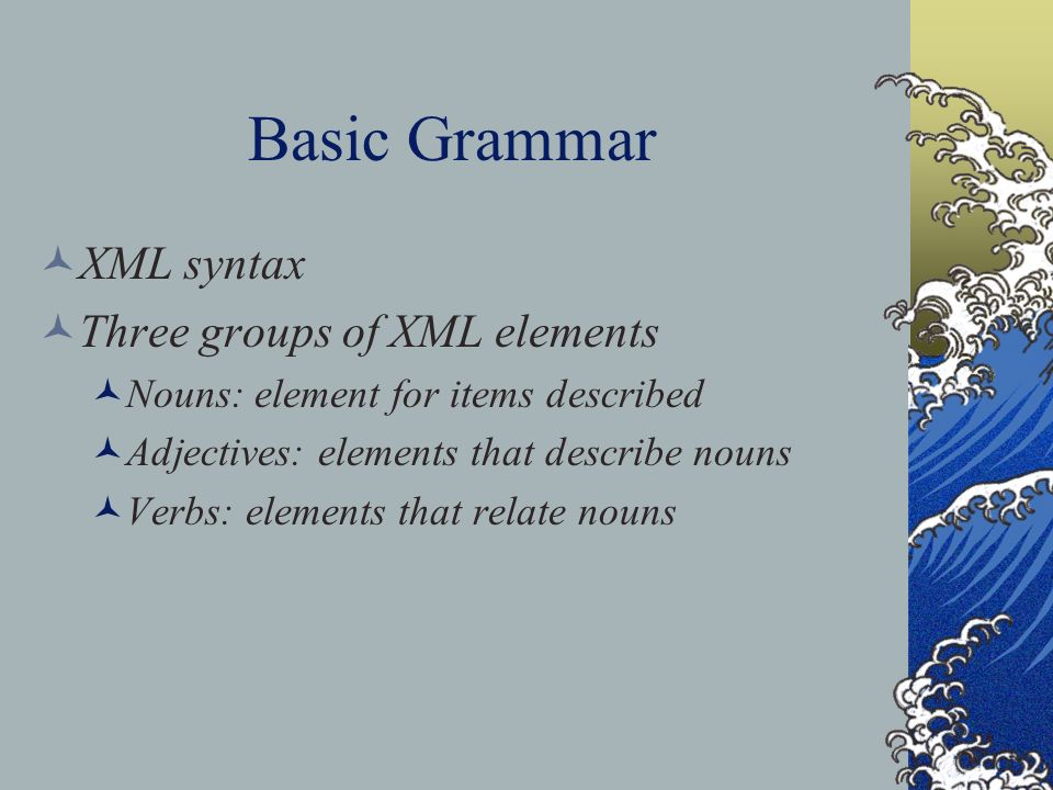 Basic Grammar XML syntax Three groups of XML elements Nouns: element for items described Adjectives: elements that describe nouns Verbs: elements that relate nouns