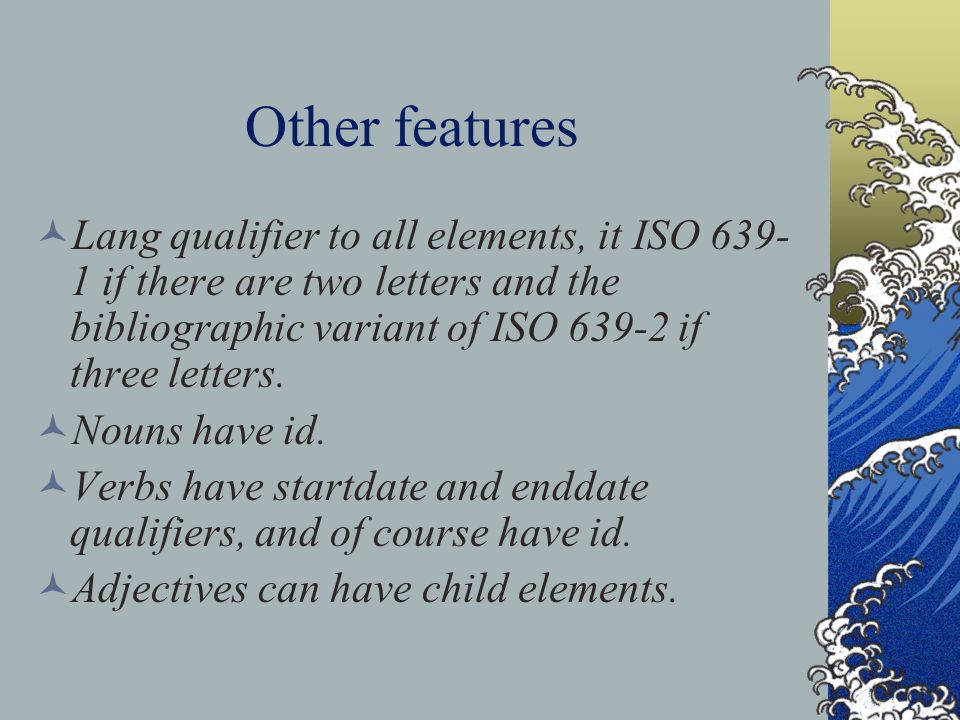 Other features Lang qualifier to all elements, it ISO 639- 1 if there are two letters and the bibliographic variant of ISO 639-2 if three letters.