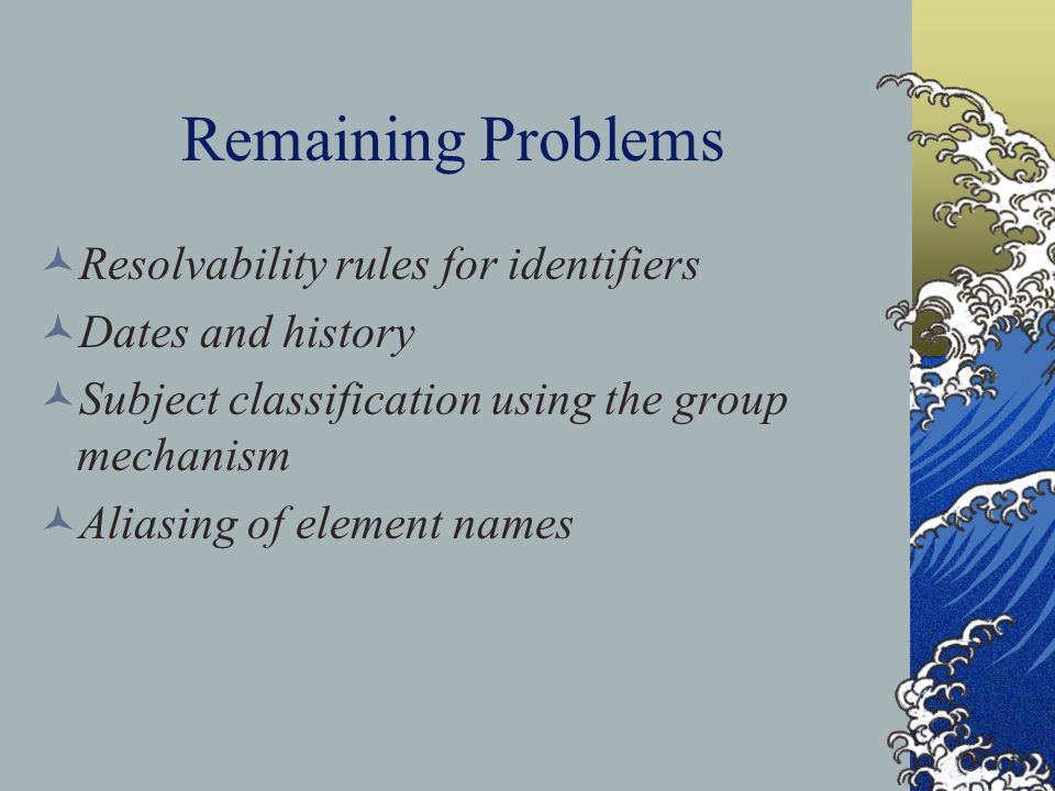 Remaining Problems Resolvability rules for identifiers Dates and history Subject classification using the group mechanism Aliasing of element names