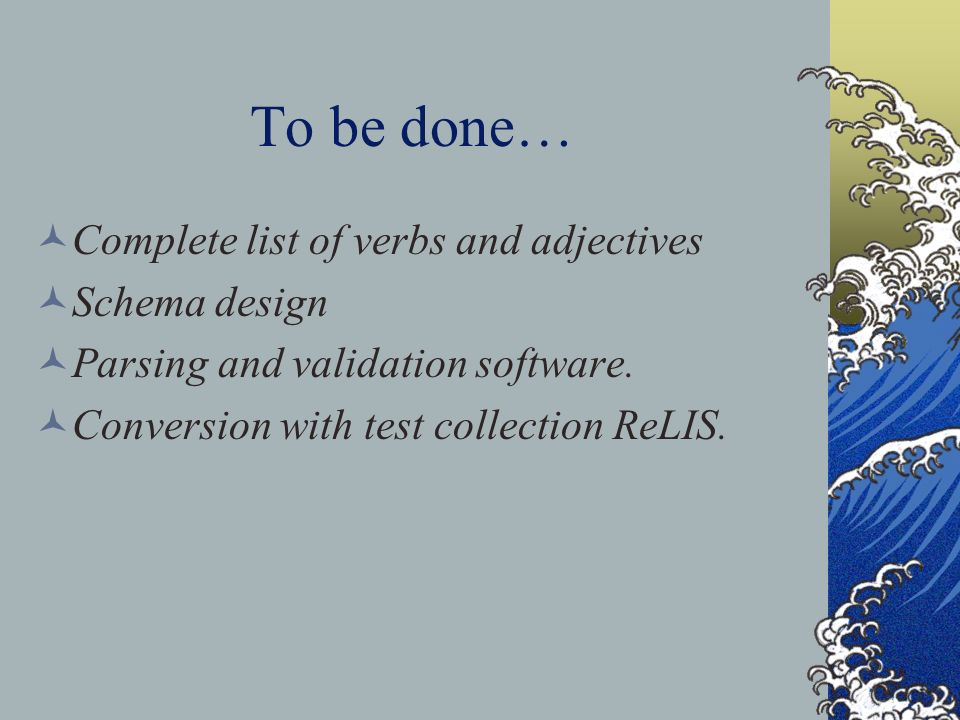To be done… Complete list of verbs and adjectives Schema design Parsing and validation software.