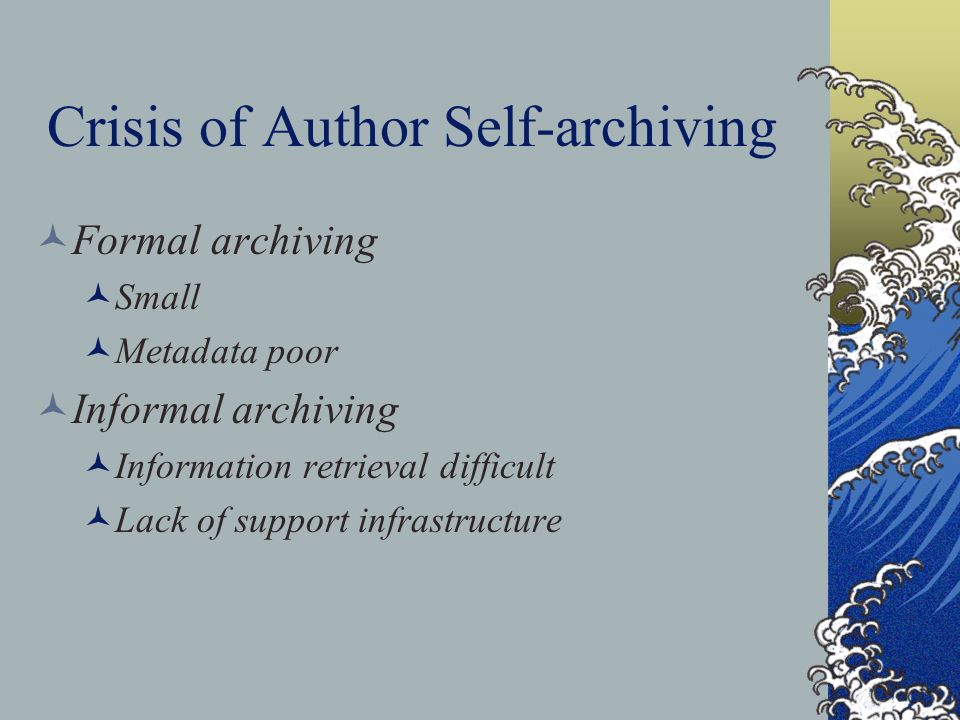 Crisis of Author Self-archiving Formal archiving Small Metadata poor Informal archiving Information retrieval difficult Lack of support infrastructure