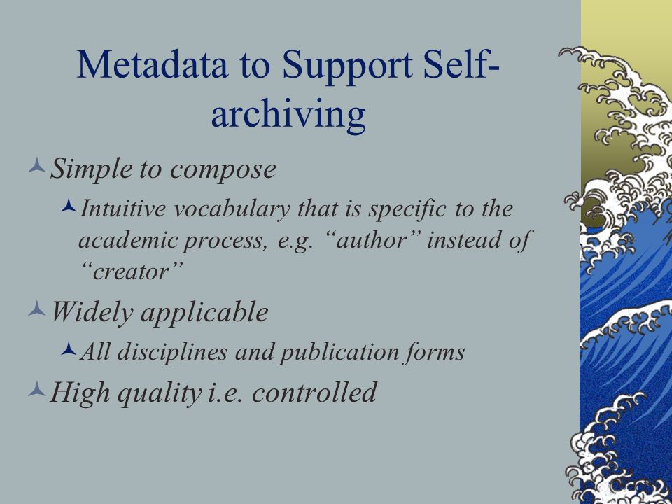 Metadata to Support Self- archiving Simple to compose Intuitive vocabulary that is specific to the academic process, e.g.