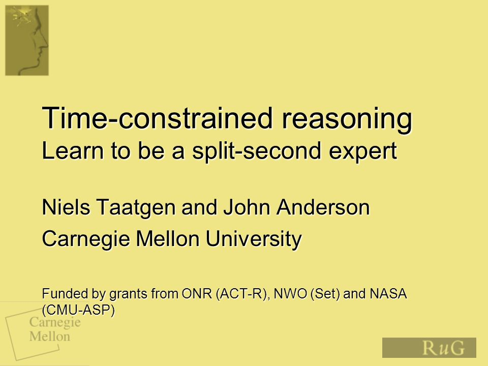 Time-constrained reasoning Learn to be a split-second expert Niels Taatgen and John Anderson Carnegie Mellon University Funded by grants from ONR (ACT-R), NWO (Set) and NASA (CMU-ASP)