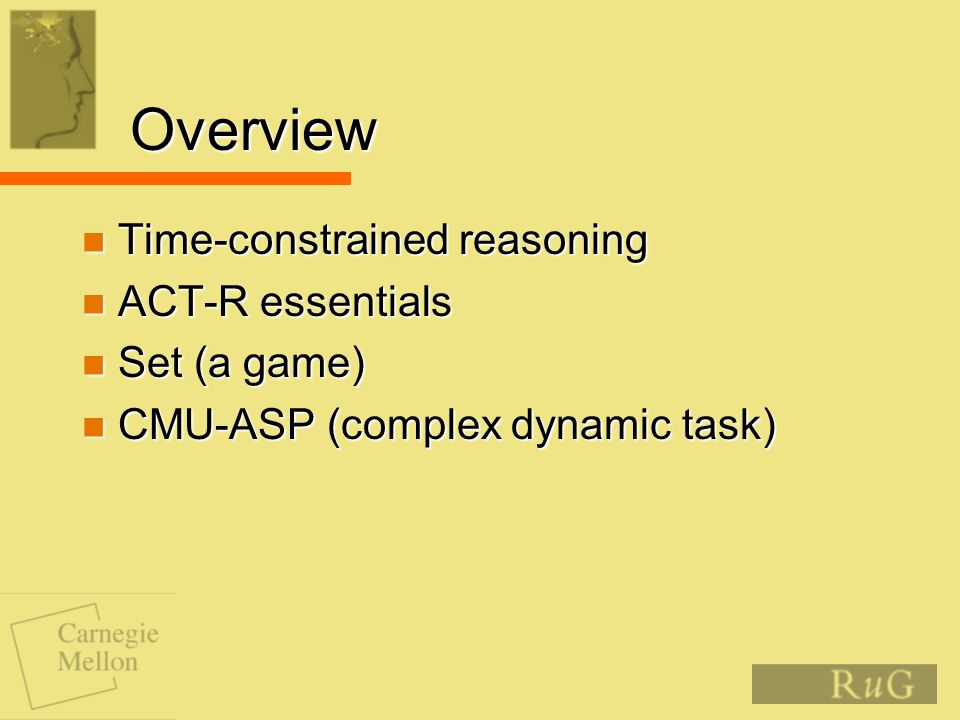 Overview Time-constrained reasoning Time-constrained reasoning ACT-R essentials ACT-R essentials Set (a game) Set (a game) CMU-ASP (complex dynamic task) CMU-ASP (complex dynamic task)