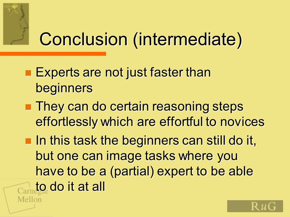 Conclusion (intermediate) Experts are not just faster than beginners Experts are not just faster than beginners They can do certain reasoning steps effortlessly which are effortful to novices They can do certain reasoning steps effortlessly which are effortful to novices In this task the beginners can still do it, but one can image tasks where you have to be a (partial) expert to be able to do it at all In this task the beginners can still do it, but one can image tasks where you have to be a (partial) expert to be able to do it at all