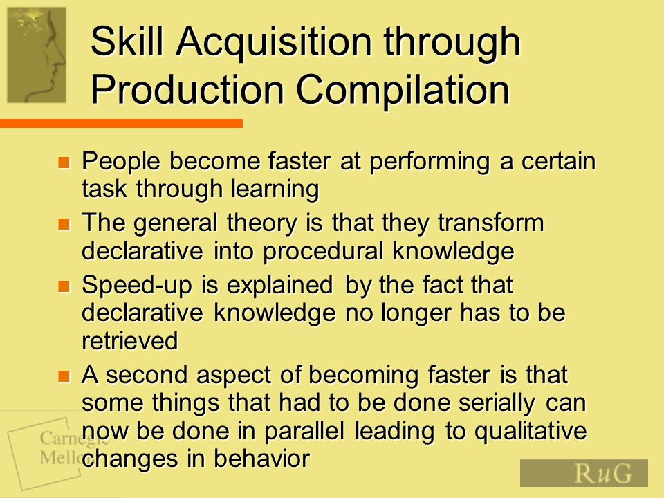 Skill Acquisition through Production Compilation People become faster at performing a certain task through learning People become faster at performing a certain task through learning The general theory is that they transform declarative into procedural knowledge The general theory is that they transform declarative into procedural knowledge Speed-up is explained by the fact that declarative knowledge no longer has to be retrieved Speed-up is explained by the fact that declarative knowledge no longer has to be retrieved A second aspect of becoming faster is that some things that had to be done serially can now be done in parallel leading to qualitative changes in behavior A second aspect of becoming faster is that some things that had to be done serially can now be done in parallel leading to qualitative changes in behavior