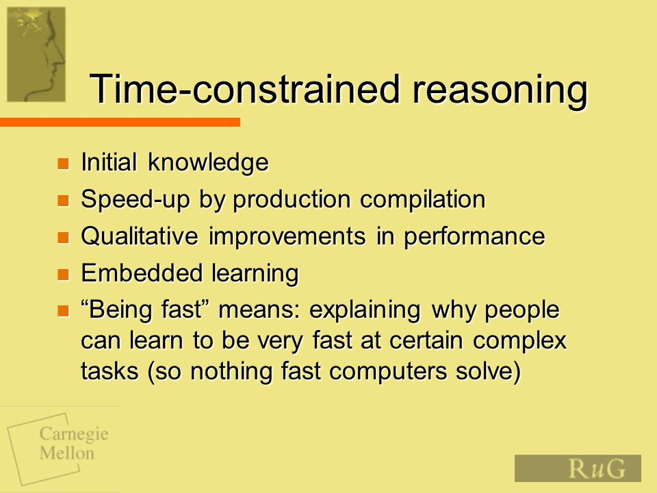 Time-constrained reasoning Initial knowledge Initial knowledge Speed-up by production compilation Speed-up by production compilation Qualitative improvements in performance Qualitative improvements in performance Embedded learning Embedded learning Being fast means: explaining why people can learn to be very fast at certain complex tasks (so nothing fast computers solve) Being fast means: explaining why people can learn to be very fast at certain complex tasks (so nothing fast computers solve)