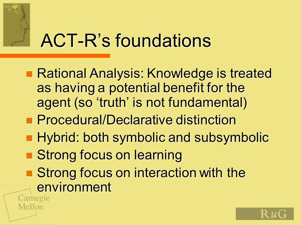 ACT-Rs foundations Rational Analysis: Knowledge is treated as having a potential benefit for the agent (so truth is not fundamental) Rational Analysis: Knowledge is treated as having a potential benefit for the agent (so truth is not fundamental) Procedural/Declarative distinction Procedural/Declarative distinction Hybrid: both symbolic and subsymbolic Hybrid: both symbolic and subsymbolic Strong focus on learning Strong focus on learning Strong focus on interaction with the environment Strong focus on interaction with the environment