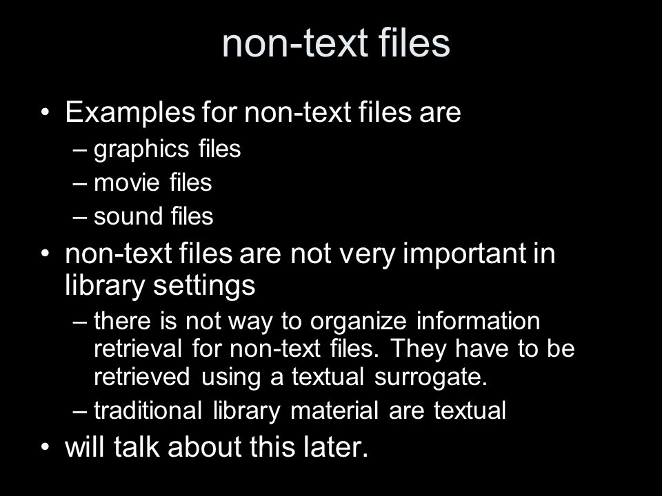 non-text files Examples for non-text files are –graphics files –movie files –sound files non-text files are not very important in library settings –there is not way to organize information retrieval for non-text files.
