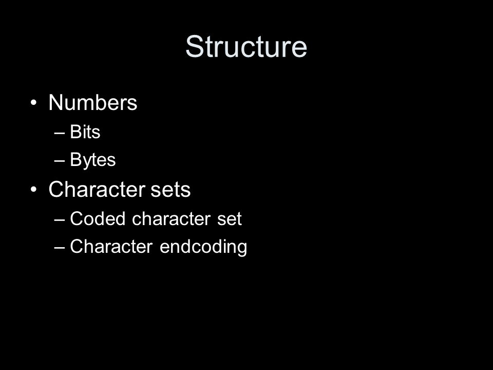 Structure Numbers –Bits –Bytes Character sets –Coded character set –Character endcoding