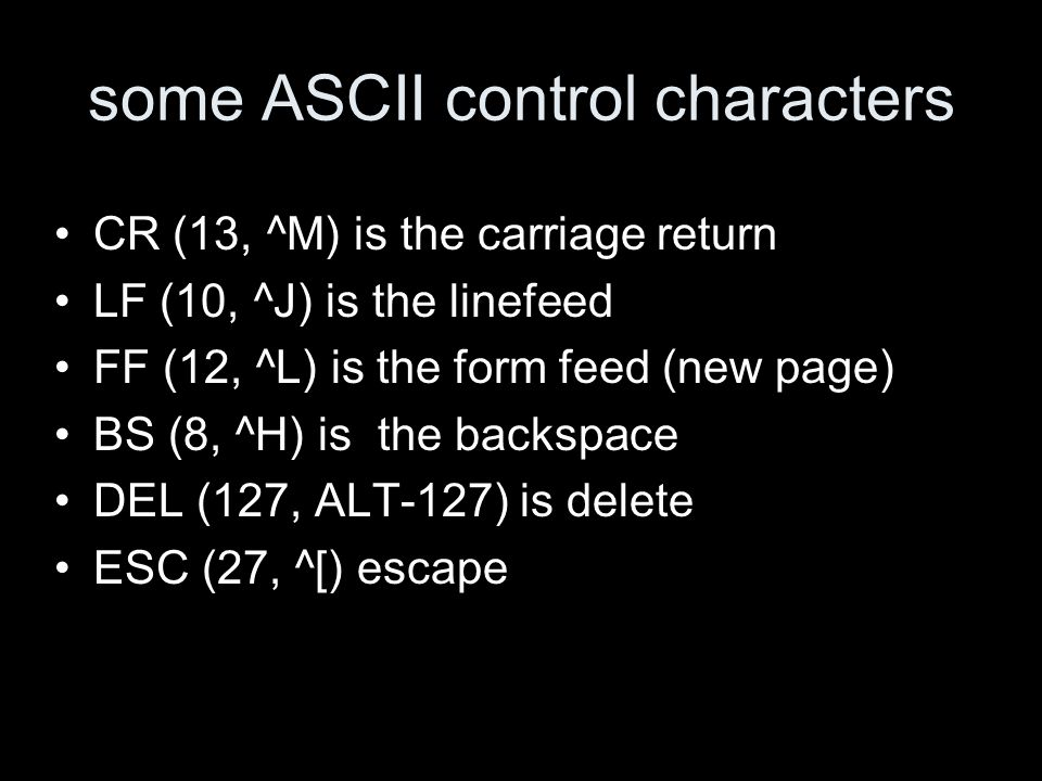 some ASCII control characters CR (13, ^M) is the carriage return LF (10, ^J) is the linefeed FF (12, ^L) is the form feed (new page) BS (8, ^H) is the backspace DEL (127, ALT-127) is delete ESC (27, ^[) escape