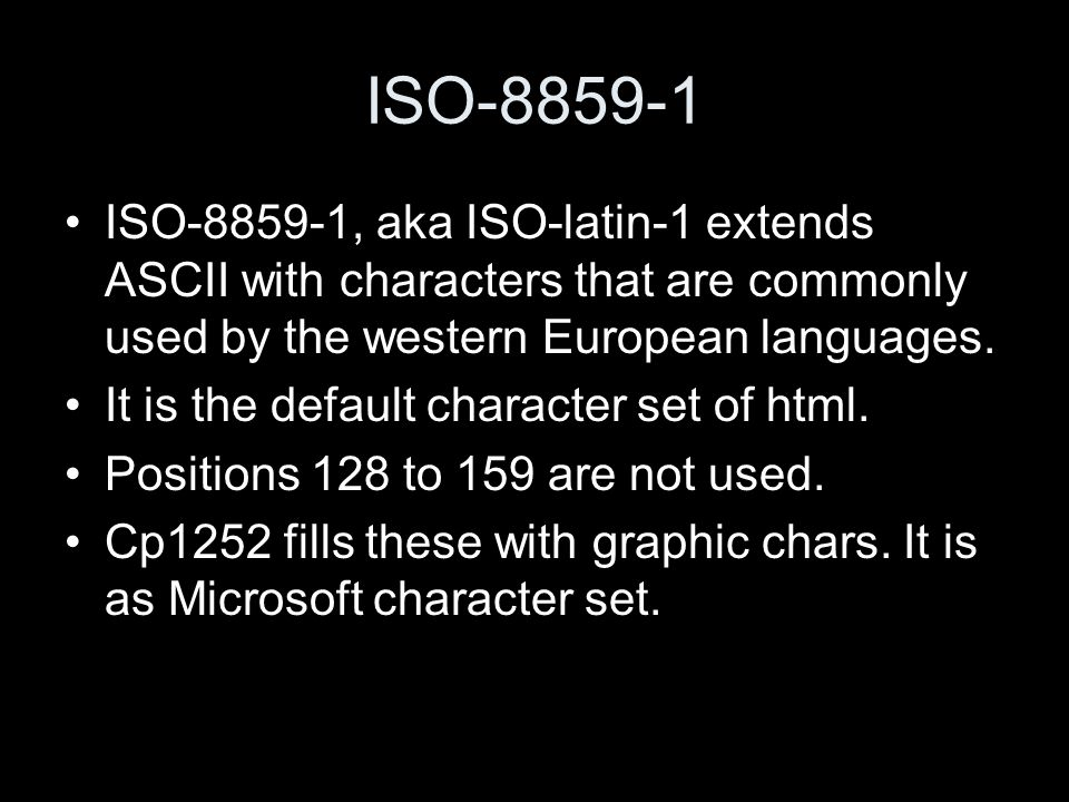 ISO-8859-1 ISO-8859-1, aka ISO-latin-1 extends ASCII with characters that are commonly used by the western European languages.