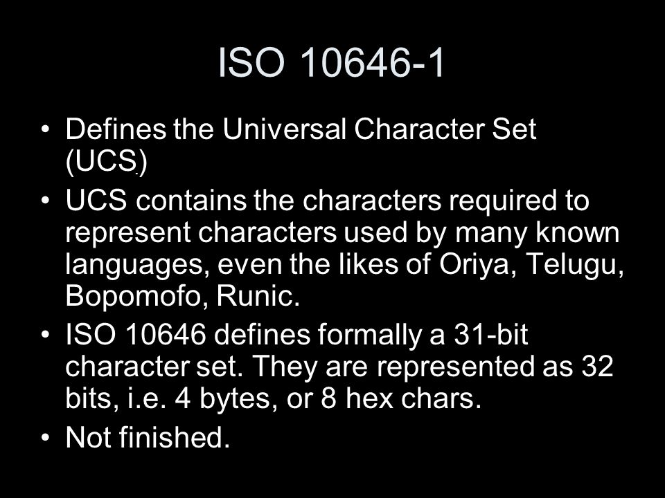 ISO 10646-1 Defines the Universal Character Set (UCS) UCS contains the characters required to represent characters used by many known languages, even the likes of Oriya, Telugu, Bopomofo, Runic.