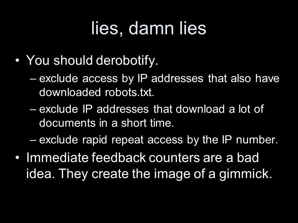 lies, damn lies You should derobotify. –exclude access by IP addresses that also have downloaded robots.txt. –exclude IP addresses that download a lot