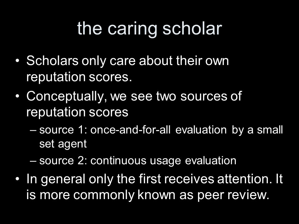 the caring scholar Scholars only care about their own reputation scores. Conceptually, we see two sources of reputation scores –source 1: once-and-for