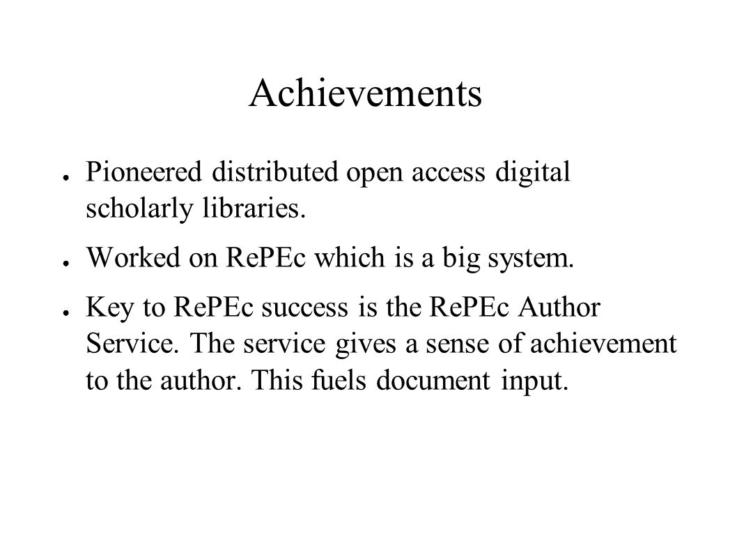 Achievements Pioneered distributed open access digital scholarly libraries. Worked on RePEc which is a big system. Key to RePEc success is the RePEc A
