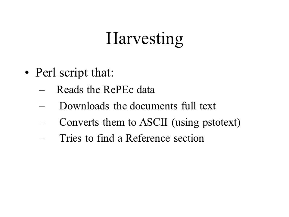 Harvesting Perl script that: – Reads the RePEc data – Downloads the documents full text – Converts them to ASCII (using pstotext) – Tries to find a Reference section