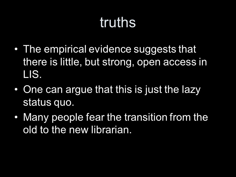 truths The empirical evidence suggests that there is little, but strong, open access in LIS. One can argue that this is just the lazy status quo. Many