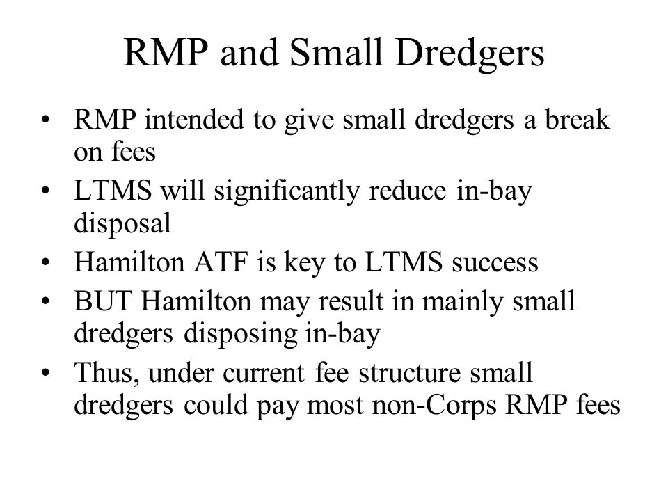 RMP and Small Dredgers RMP intended to give small dredgers a break on fees LTMS will significantly reduce in-bay disposal Hamilton ATF is key to LTMS