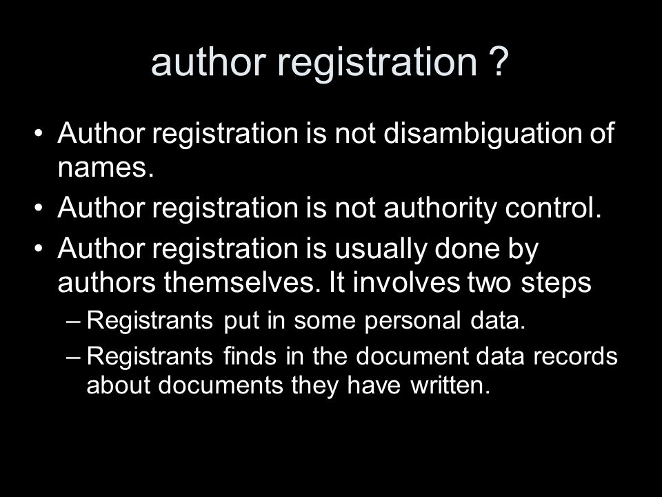 author registration ? Author registration is not disambiguation of names. Author registration is not authority control. Author registration is usually