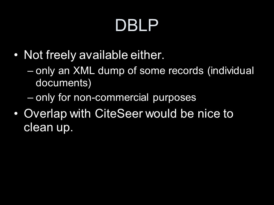 DBLP Not freely available either. –only an XML dump of some records (individual documents) –only for non-commercial purposes Overlap with CiteSeer wou
