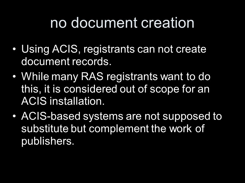 no document creation Using ACIS, registrants can not create document records. While many RAS registrants want to do this, it is considered out of scop