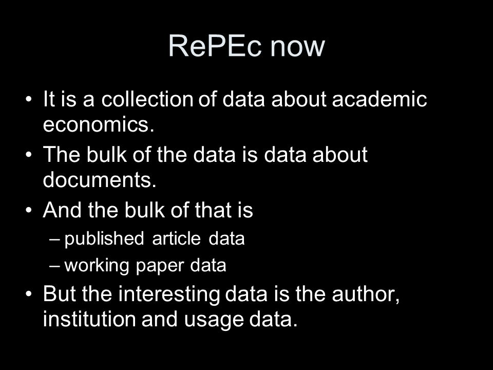 RePEc now It is a collection of data about academic economics. The bulk of the data is data about documents. And the bulk of that is –published articl