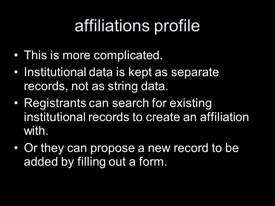 affiliations profile This is more complicated. Institutional data is kept as separate records, not as string data. Registrants can search for existing