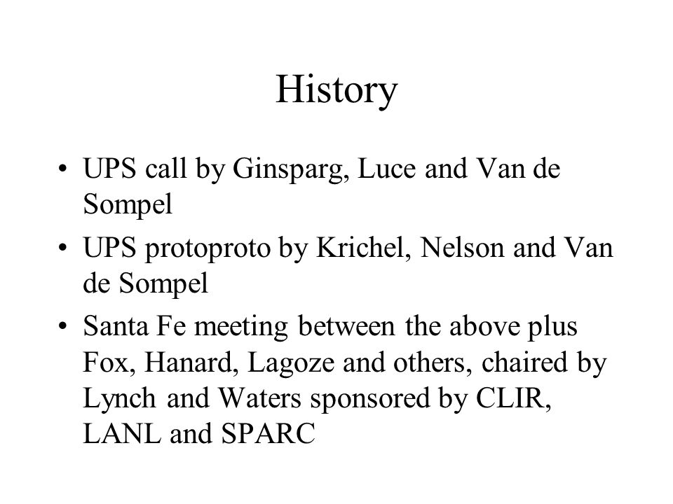 History UPS call by Ginsparg, Luce and Van de Sompel UPS protoproto by Krichel, Nelson and Van de Sompel Santa Fe meeting between the above plus Fox,
