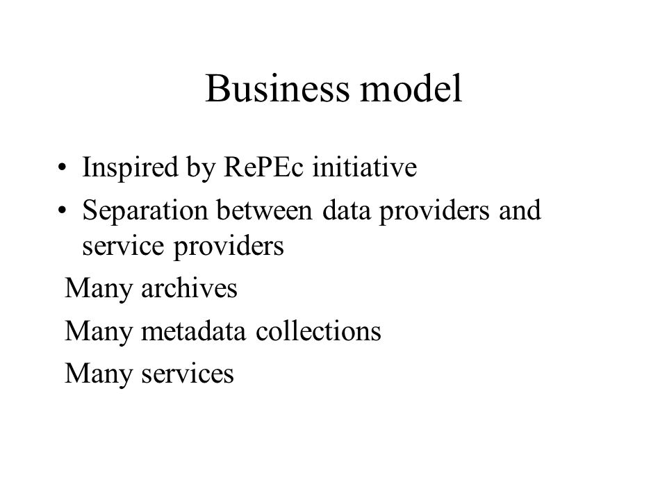 Business model Inspired by RePEc initiative Separation between data providers and service providers Many archives Many metadata collections Many services