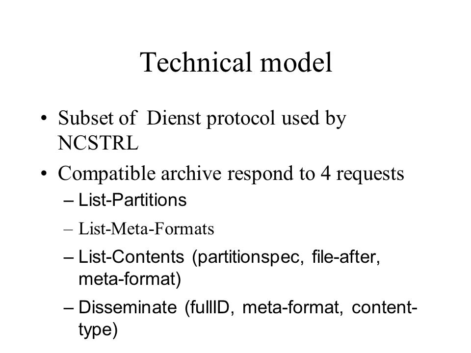Technical model Subset of Dienst protocol used by NCSTRL Compatible archive respond to 4 requests –List-Partitions –List-Meta-Formats –List-Contents (