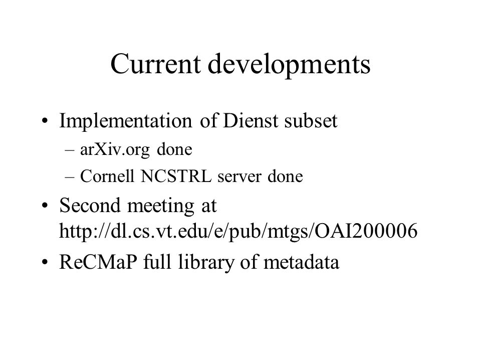 Current developments Implementation of Dienst subset –arXiv.org done –Cornell NCSTRL server done Second meeting at http://dl.cs.vt.edu/e/pub/mtgs/OAI200006 ReCMaP full library of metadata