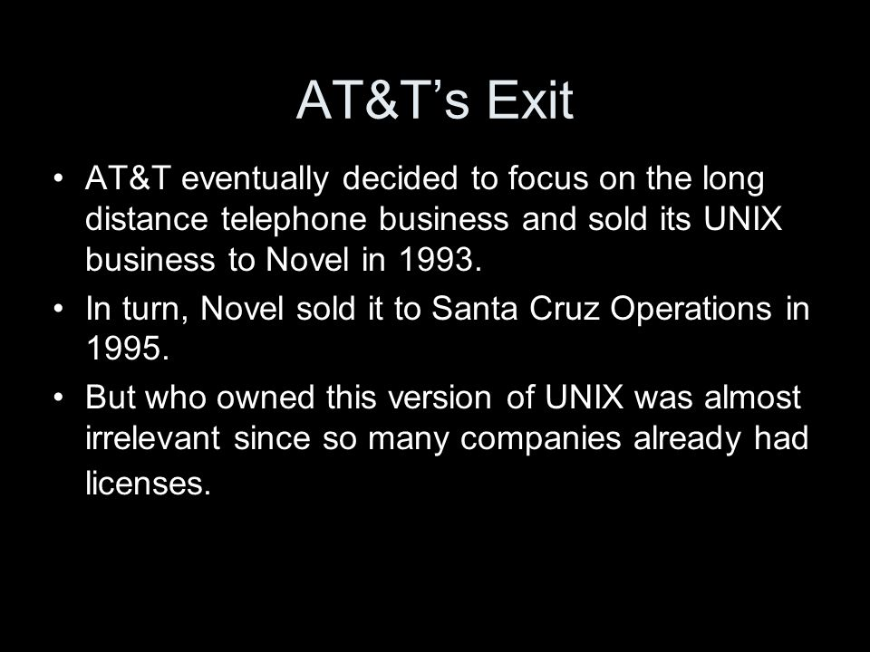 AT&Ts Exit AT&T eventually decided to focus on the long distance telephone business and sold its UNIX business to Novel in 1993.