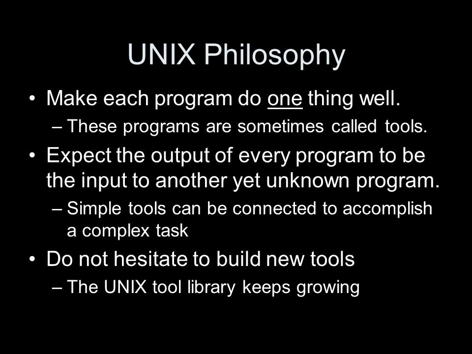UNIX Philosophy Make each program do one thing well.