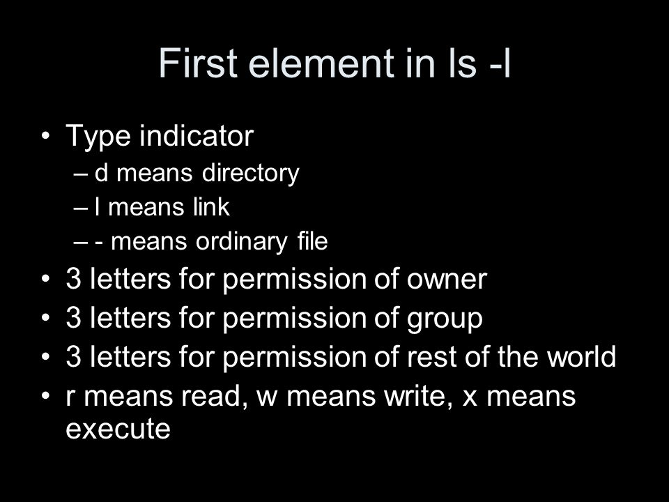 First element in ls -l Type indicator –d means directory –l means link –- means ordinary file 3 letters for permission of owner 3 letters for permission of group 3 letters for permission of rest of the world r means read, w means write, x means execute