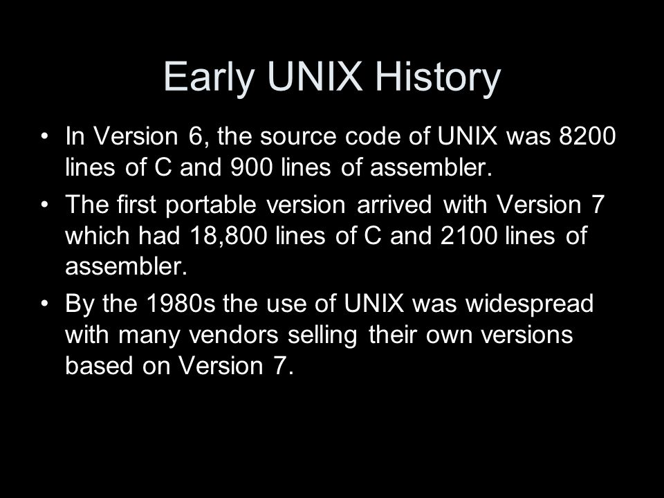 Early UNIX History In Version 6, the source code of UNIX was 8200 lines of C and 900 lines of assembler.