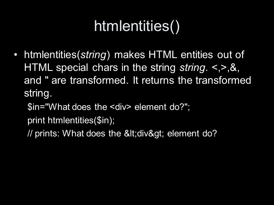 htmlentities() htmlentities(string) makes HTML entities out of HTML special chars in the string string.,&, and