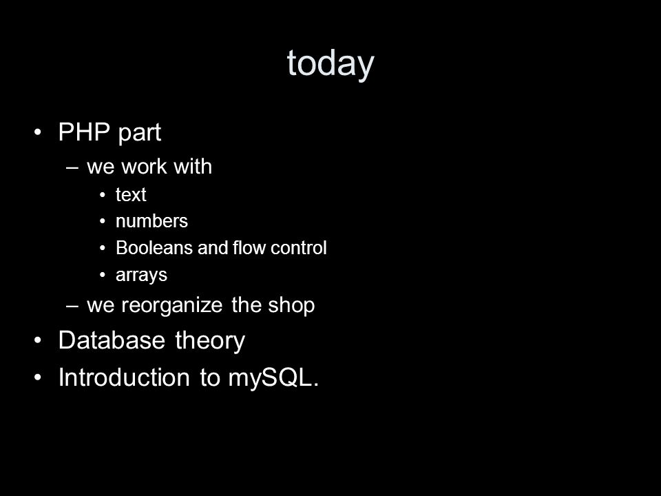 today PHP part –we work with text numbers Booleans and flow control arrays –we reorganize the shop Database theory Introduction to mySQL.