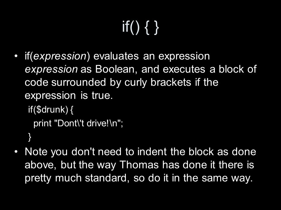 if() { } if(expression) evaluates an expression expression as Boolean, and executes a block of code surrounded by curly brackets if the expression is