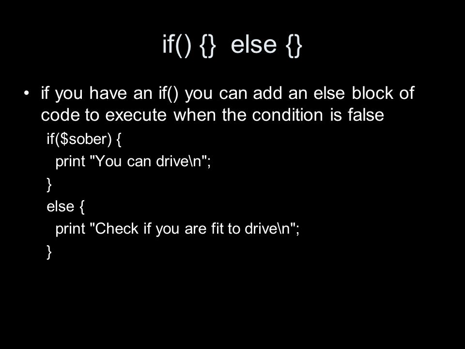 if() {} else {} if you have an if() you can add an else block of code to execute when the condition is false if($sober) { print You can drive\n ; } else { print Check if you are fit to drive\n ; }