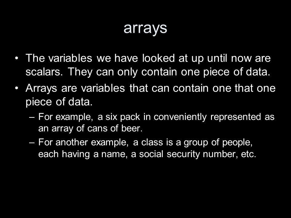 arrays The variables we have looked at up until now are scalars. They can only contain one piece of data. Arrays are variables that can contain one th