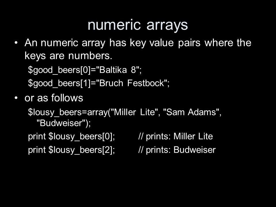 numeric arrays An numeric array has key value pairs where the keys are numbers. $good_beers[0]=
