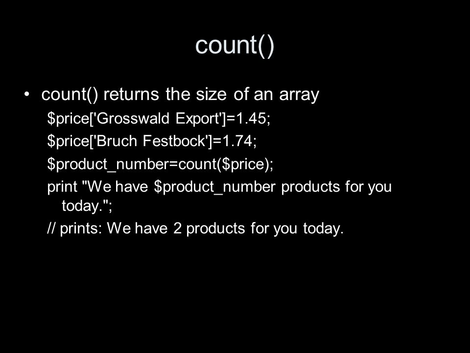 count() count() returns the size of an array $price[ Grosswald Export ]=1.45; $price[ Bruch Festbock ]=1.74; $product_number=count($price); print We have $product_number products for you today. ; // prints: We have 2 products for you today.