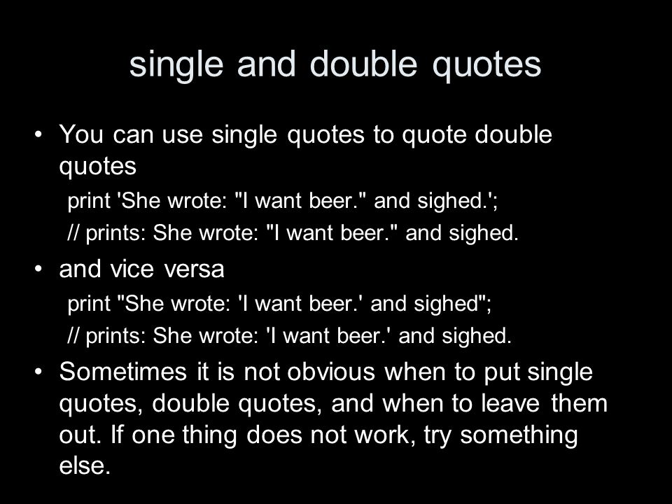 single and double quotes You can use single quotes to quote double quotes print She wrote: I want beer. and sighed. ; // prints: She wrote: I want beer. and sighed.