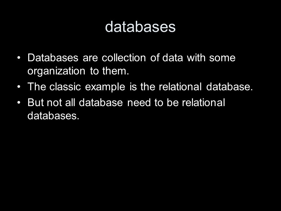 databases Databases are collection of data with some organization to them. The classic example is the relational database. But not all database need t
