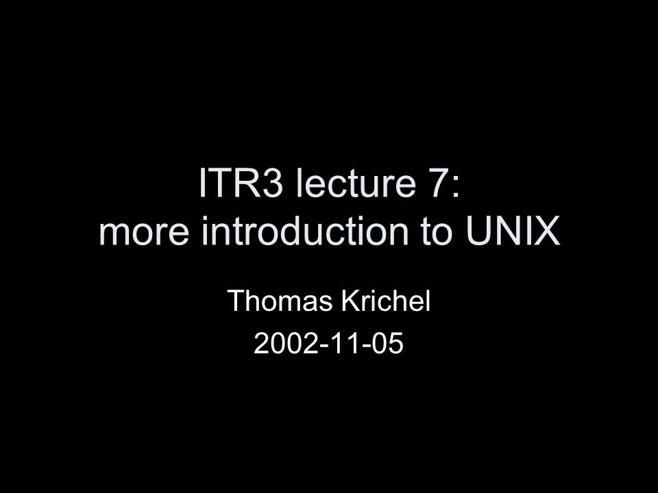 ITR3 lecture 7: more introduction to UNIX Thomas Krichel 2002-11-05